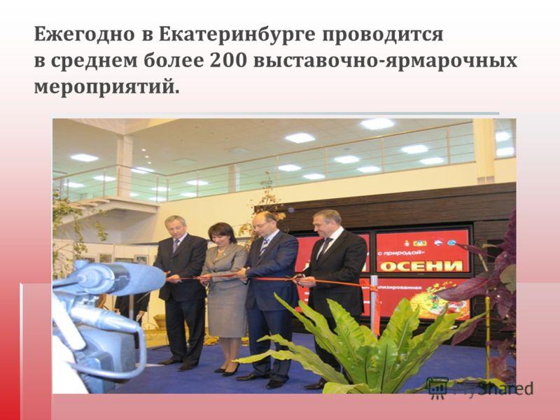 Ежегодно в Екатеринбурге проводится в среднем более 200 выставочно - ярмарочных мероприятий.
