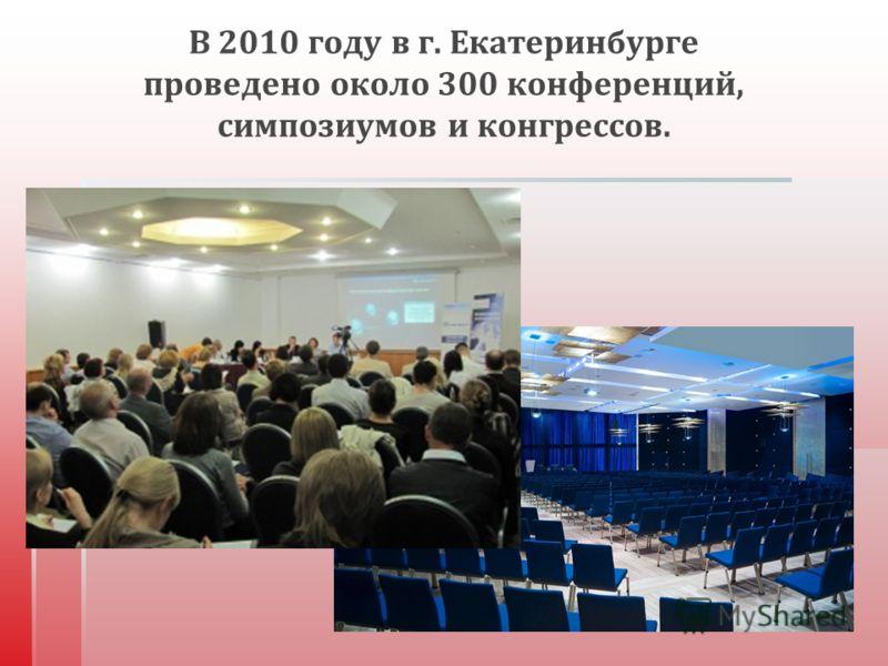 В 2010 году в г. Екатеринбурге проведено около 300 конференций, симпозиумов и конгрессов.