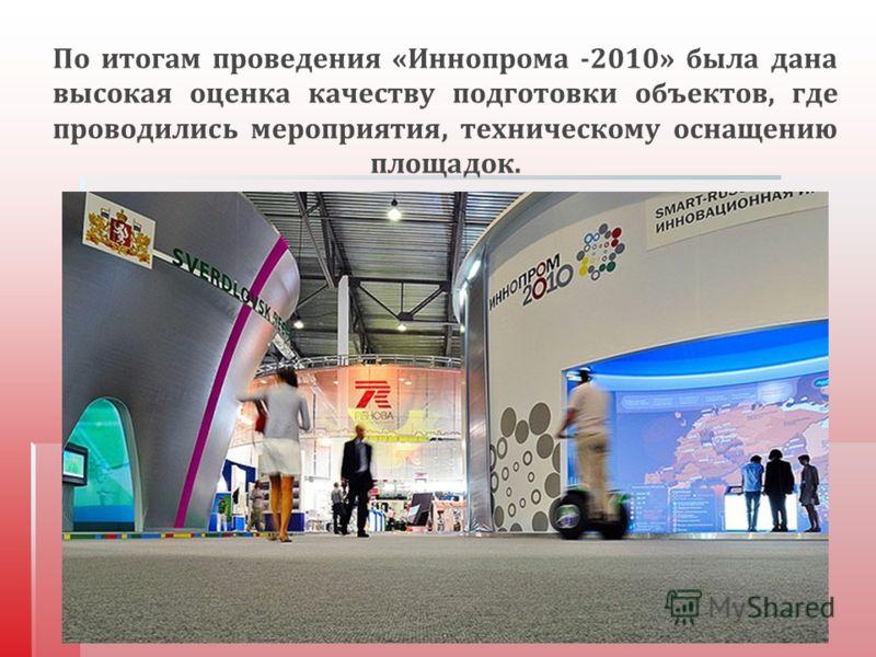 По итогам проведения « Иннопрома -2010» была дана высокая оценка качеству подготовки объектов, где проводились мероприятия, техническому оснащению площадок.