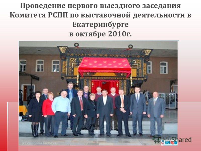 Проведение первого выездного заседания Комитета РСПП по выставочной деятельности в Екатеринбурге в октябре 2010 г.