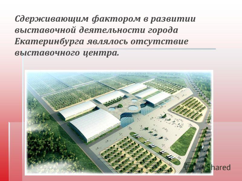 Сдерживающим фактором в развитии выставочной деятельности города Екатеринбурга являлось отсутствие выставочного центра.