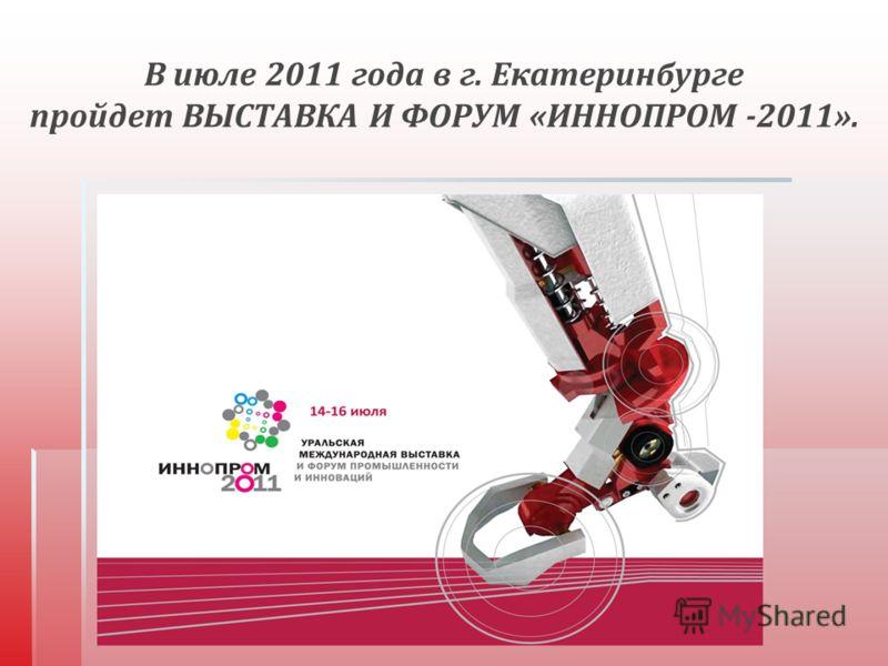 В июле 2011 года в г. Екатеринбурге пройдет ВЫСТАВКА И ФОРУМ « ИННОПРОМ -2011».