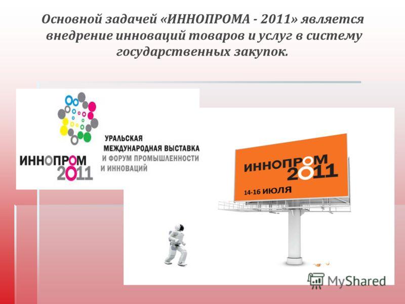 Основной задачей « ИННОПРОМА - 2011» является внедрение инноваций товаров и услуг в систему государственных закупок.