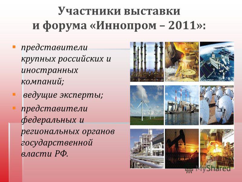 Участники выставки и форума « Иннопром – 2011»: представители крупных российских и иностранных компаний ; ведущие эксперты ; представители федеральных и региональных органов государственной власти РФ.