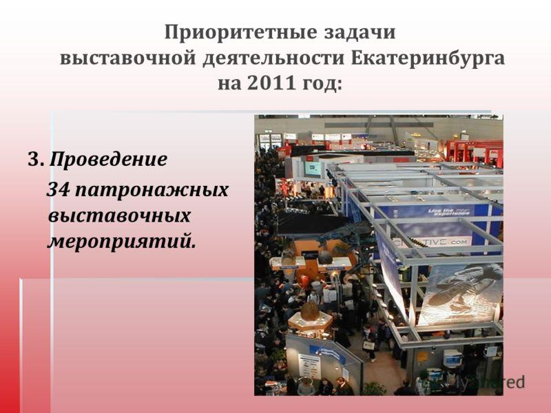 Приоритетные задачи выставочной деятельности Екатеринбурга на 2011 год : 3. Проведение 34 патронажных выставочных мероприятий.