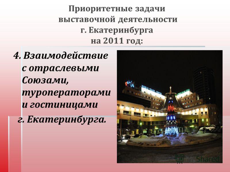Приоритетные задачи выставочной деятельности г. Екатеринбурга на 2011 год : 4. Взаимодействие с отраслевыми Союзами, туроператорами и гостиницами г. Екатеринбурга.