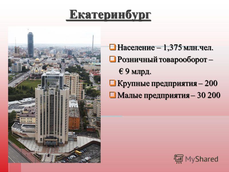 Екатеринбург Екатеринбург Население – 1,375 млн.чел. Население – 1,375 млн.чел. Розничный товарооборот – Розничный товарооборот – 9 млрд. 9 млрд. Крупные предприятия – 200 Крупные предприятия – 200 Малые предприятия – 30 200 Малые предприятия – 30 20