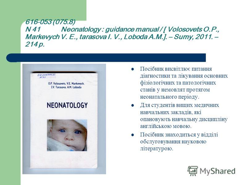 616-053 (075.8) N 41 Neonatology : guidance manual / [ Volosovets O.P., Markevych V. E., tarasova I. V., Loboda A.M.]. – Sumy, 2011. – 214 p. Посібник висвітлює питання діагностики та лікування основних фізіологічних та патологічних станів у немовлят