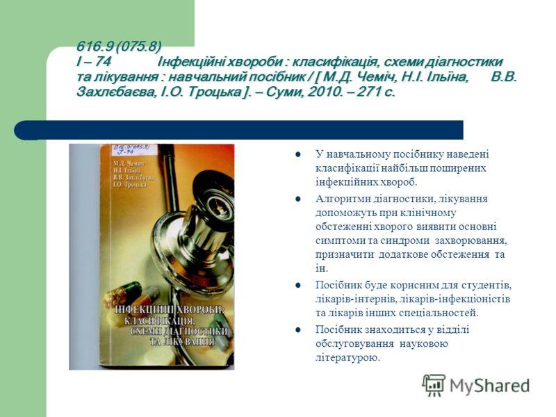 616.9 (075.8) І – 74 Інфекційні хвороби : класифікація, схеми діагностики та лікування : навчальний посібник / [ М.Д. Чеміч, Н.І. Ільїна, В.В. Захлєбаєва, І.О. Троцька ]. – Суми, 2010. – 271 с. У навчальному посібнику наведені класифікації найбільш п