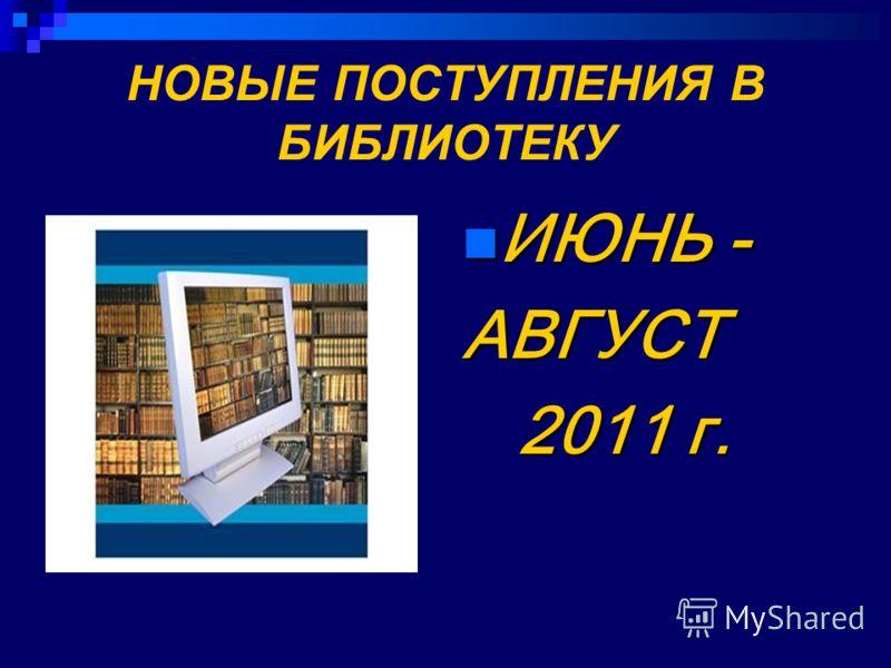 НОВЫЕ ПОСТУПЛЕНИЯ В БИБЛИОТЕКУ ИЮНЬ - ИЮНЬ -АВГУСТ 2011 г. 2011 г.