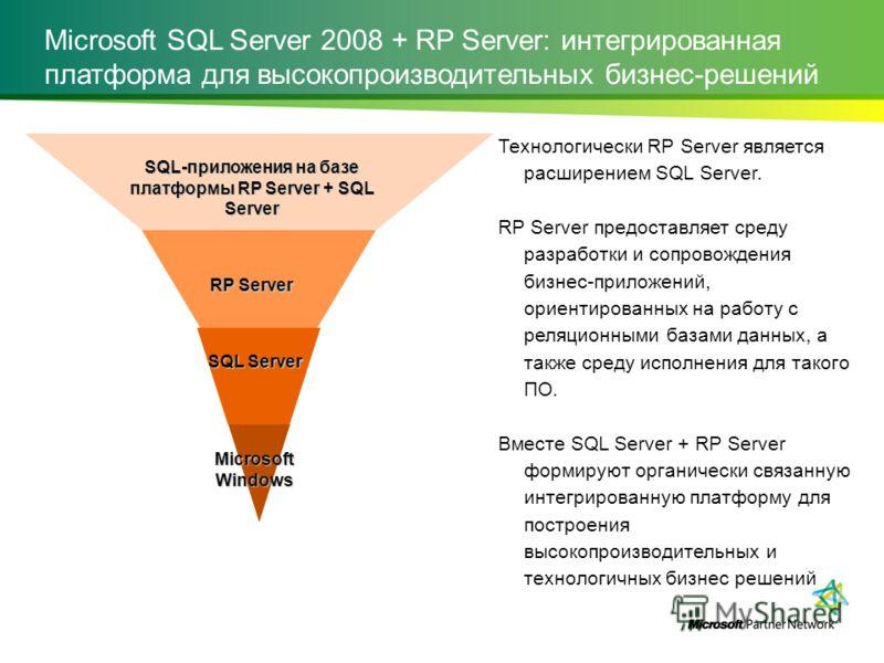 Microsoft SQL Server 2008 + RP Server: интегрированная платформа для высокопроизводительных бизнес-решений Технологически RP Server является расширением SQL Server. RP Server предоставляет среду разработки и сопровождения бизнес-приложений, ориентиро