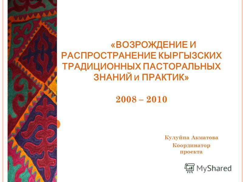 «ВОЗРОЖДЕНИЕ И РАСПРОСТРАНЕНИЕ КЫРГЫЗСКИХ ТРАДИЦИОННЫХ ПАСТОРАЛЬНЫХ ЗНАНИЙ И ПРАКТИК» 2008 – 2010 Кулуйпа Акматова Координатор проекта