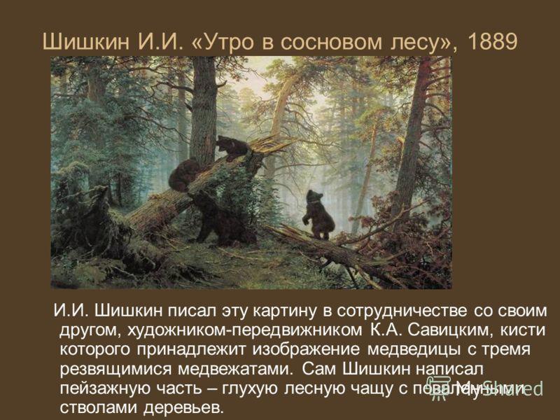 Шишкин И.И. «Утро в сосновом лесу», 1889 И.И. Шишкин писал эту картину в сотрудничестве со своим другом, художником-передвижником К.А. Савицким, кисти которого принадлежит изображение медведицы с тремя резвящимися медвежатами. Сам Шишкин написал пейз