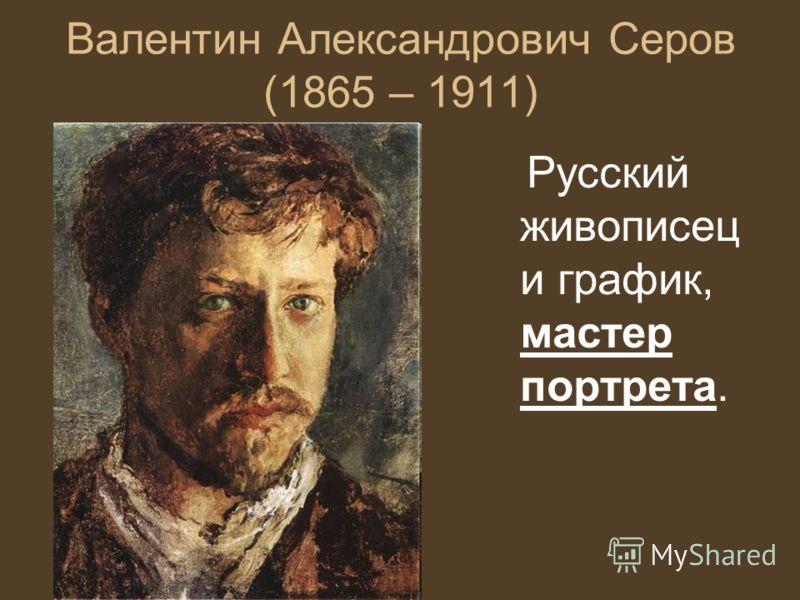 Валентин Александрович Серов (1865 – 1911) Русский живописец и график, мастер портрета.