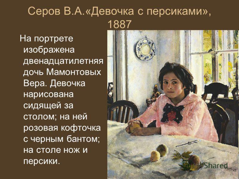 Серов В.А.«Девочка с персиками», 1887 На портрете изображена двенадцатилетняя дочь Мамонтовых Вера. Девочка нарисована сидящей за столом; на ней розовая кофточка с черным бантом; на столе нож и персики.