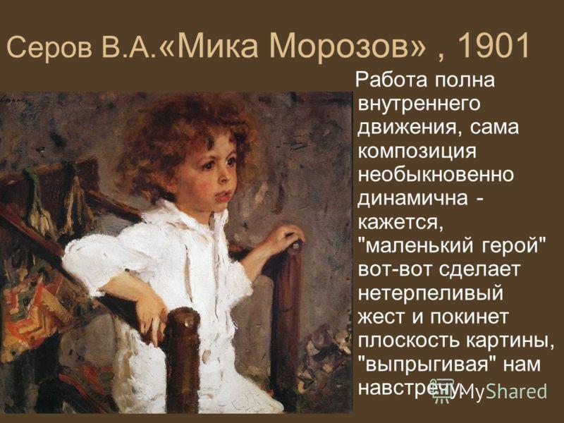 Серов В.А. «Мика Морозов», 1901 Работа полна внутреннего движения, сама композиция необыкновенно динамична - кажется, маленький герой вот-вот сделает нетерпеливый жест и покинет плоскость картины, выпрыгивая нам навстречу.
