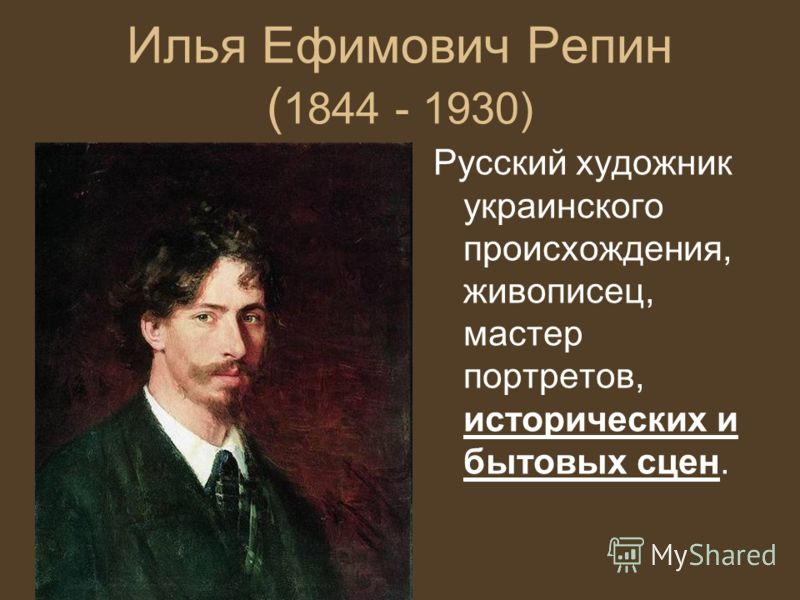 Илья Ефимович Репин ( 1844 - 1930) Русский художник украинского происхождения, живописец, мастер портретов, исторических и бытовых сцен.