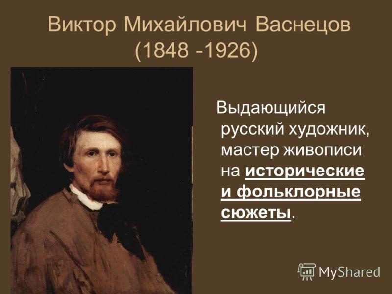 Виктор Михайлович Васнецов (1848 -1926) Выдающийся русский художник, мастер живописи на исторические и фольклорные сюжеты.