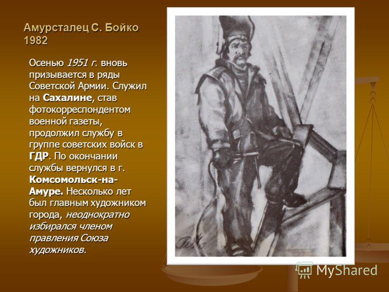 Амурсталец С. Бойко 1982 Осенью 1951 г. вновь призывается в ряды Советской Армии. Служил на Сахалине, став фотокорреспондентом военной газеты, продолжил службу в группе советских войск в ГДР. По окончании службы вернулся в г. Комсомольск-на- Амуре. Н