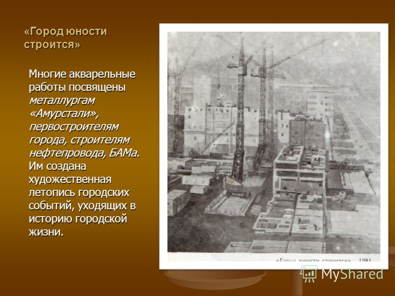 «Город юности строится» Многие акварельные работы посвящены металлургам «Амурстали», первостроителям города, строителям нефтепровода, БАМа. Им создана художественная летопись городских событий, уходящих в историю городской жизни.