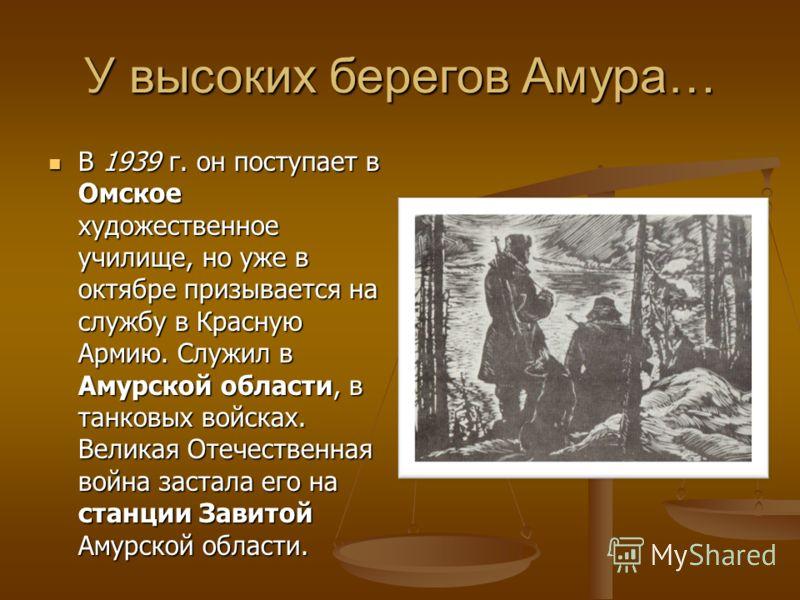 У высоких берегов Амура… В 1939 г. он поступает в Омское художественное училище, но уже в октябре призывается на службу в Красную Армию. Служил в Амурской области, в танковых войсках. Великая Отечественная война застала его на станции Завитой Амурско