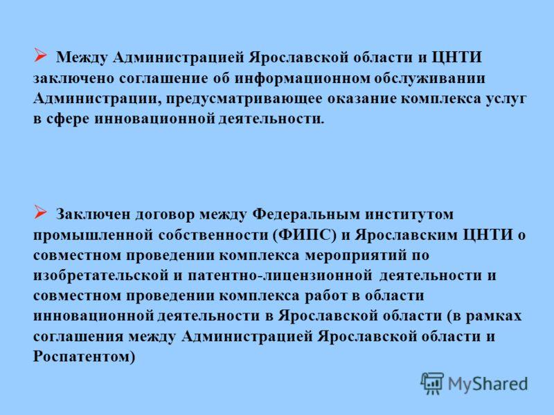 Между Администрацией Ярославской области и ЦНТИ заключено соглашение об информационном обслуживании Администрации, предусматривающее оказание комплекса услуг в сфере инновационной деятельности. Заключен договор между Федеральным институтом промышленн