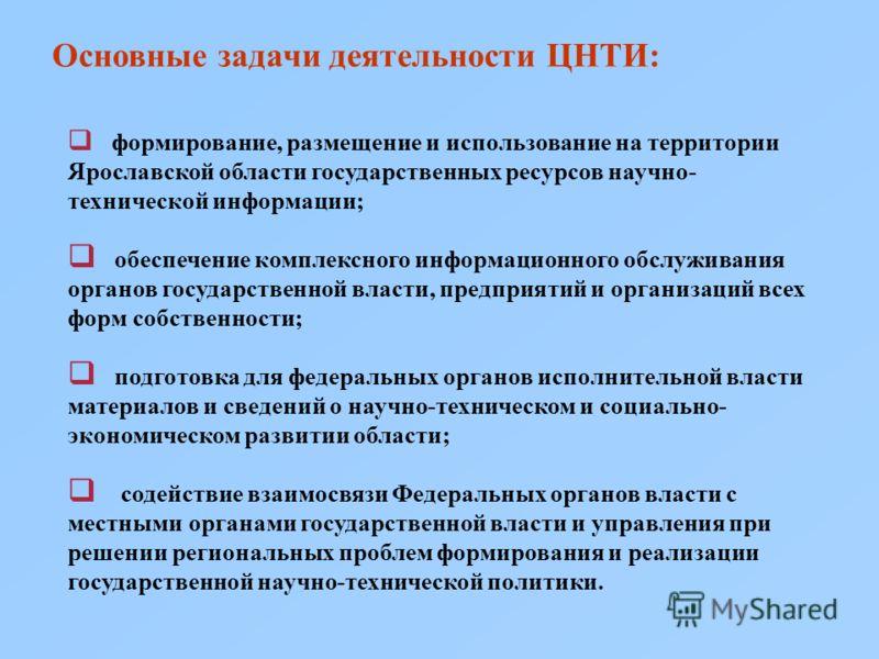 Основные задачи деятельности ЦНТИ: формирование, размещение и использование на территории Ярославской области государственных ресурсов научно- технической информации; обеспечение комплексного информационного обслуживания органов государственной власт