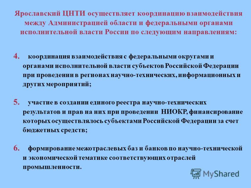 Ярославский ЦНТИ осуществляет координацию взаимодействия между Администрацией области и федеральными органами исполнительной власти России по следующим направлениям: 4. координация взаимодействия с федеральными округами и органами исполнительной влас