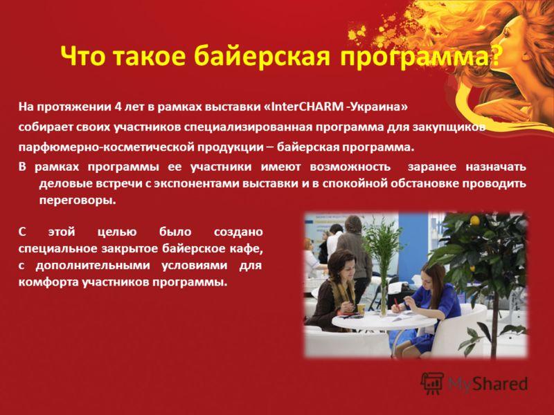 Что такое байерская программа? На протяжении 4 лет в рамках выставки «InterCHARM -Украина» собирает своих участников специализированная программа для закупщиков парфюмерно-косметической продукции – байерская программа. В рамках программы ее участники