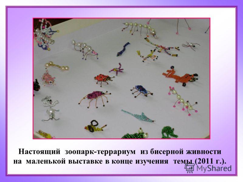 Настоящий зоопарк-террариум из бисерной живности на маленькой выставке в конце изучения темы (2011 г.).