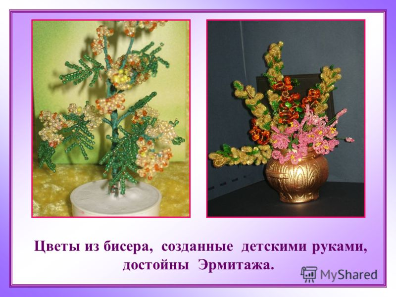 Цветы из бисера, созданные детскими руками, достойны Эрмитажа.