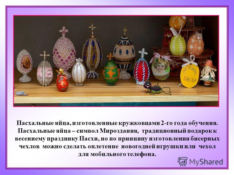 Пасхальные яйца, изготовленные кружковцами 2-го года обучения. Пасхальные яйца – символ Мироздания, традиционный подарок к весеннему празднику Пасхи, но по принципу изготовления бисерных чехлов можно сделать оплетение новогодней игрушки или чехол для