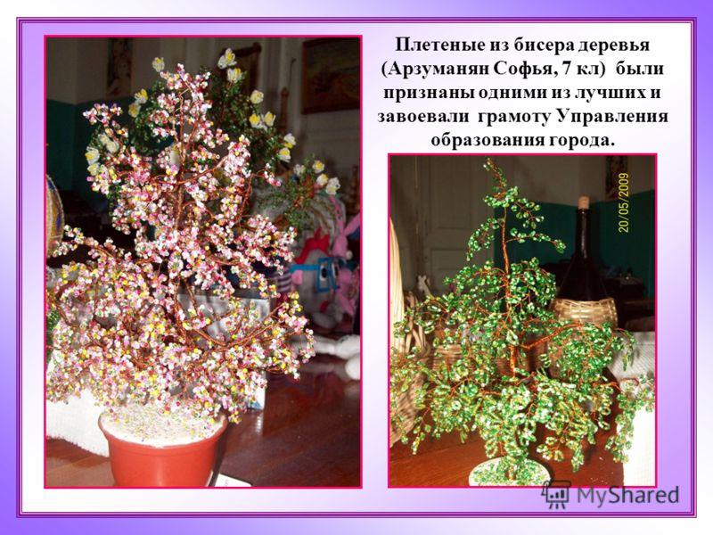 Плетеные из бисера деревья (Арзуманян Софья, 7 кл) были признаны одними из лучших и завоевали грамоту Управления образования города.