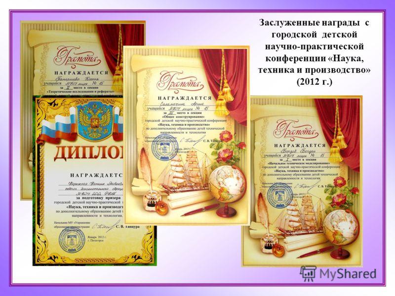 Заслуженные награды с городской детской научно-практической конференции «Наука, техника и производство» (2012 г.)