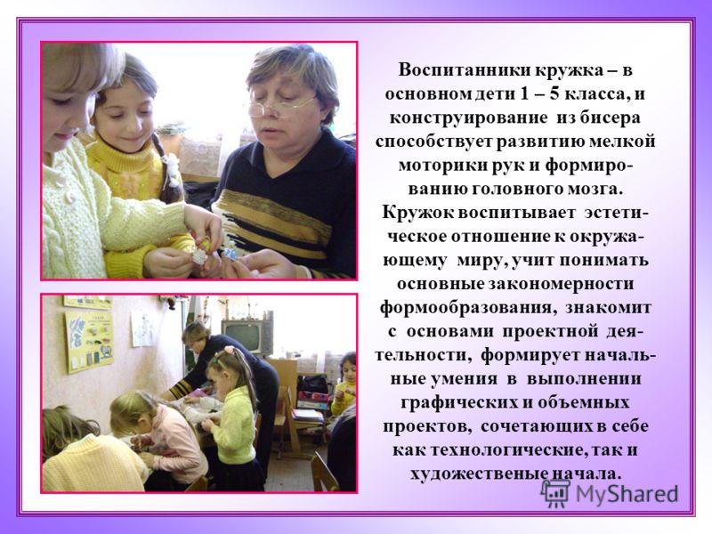Воспитанники кружка – в основном дети 1 – 5 класса, и конструирование из бисера способствует развитию мелкой моторики рук и формиро- ванию головного мозга. Кружок воспитывает эстети- ческое отношение к окружа- ющему миру, учит понимать основные закон