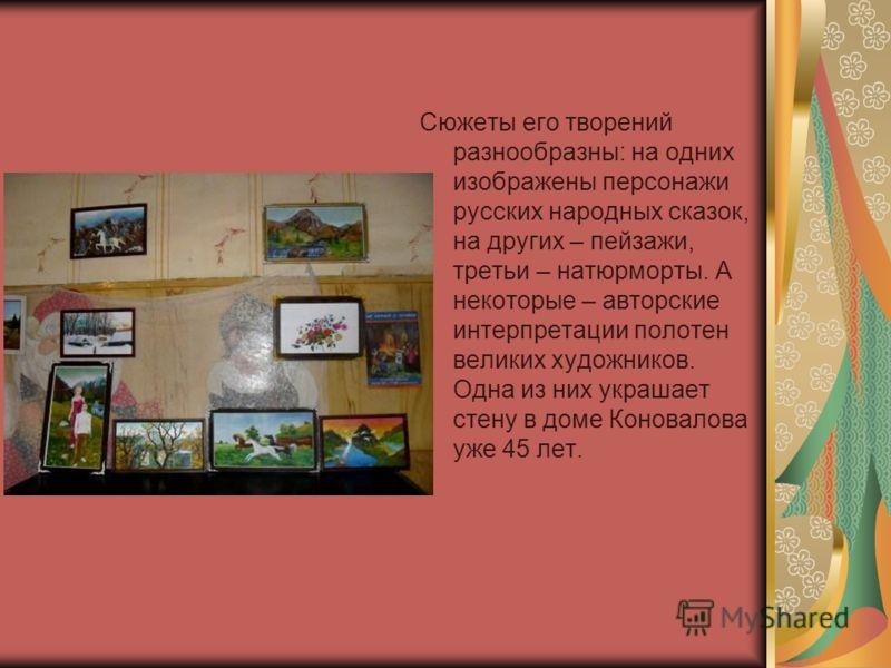 Сюжеты его творений разнообразны: на одних изображены персонажи русских народных сказок, на других – пейзажи, третьи – натюрморты. А некоторые – авторские интерпретации полотен великих художников. Одна из них украшает стену в доме Коновалова уже 45 л