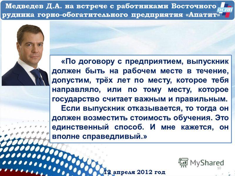 12 апреля 2012 год Медведев Д.А. на встрече с работниками Восточного рудника горно-обогатительного предприятия «Апатит» «По договору с предприятием, выпускник должен быть на рабочем месте в течение, допустим, трёх лет по месту, которое тебя направлял