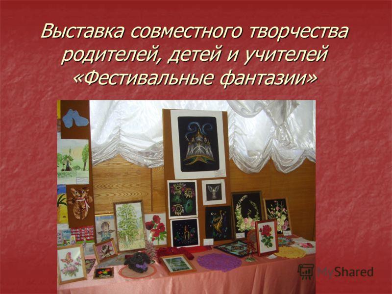 Выставка совместного творчества родителей, детей и учителей «Фестивальные фантазии»