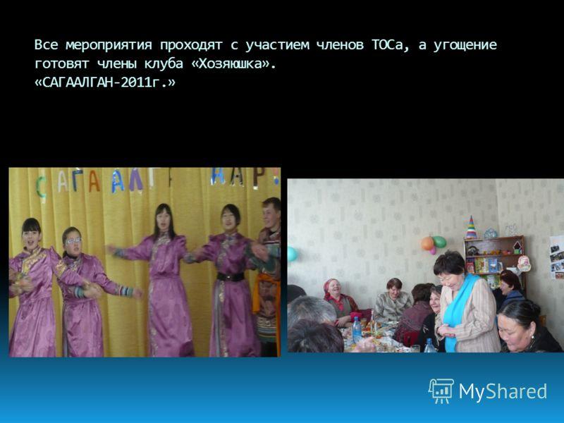 Все мероприятия проходят с участием членов ТОСа, а угощение готовят члены клуба «Хозяюшка». «САГААЛГАН-2011г.»