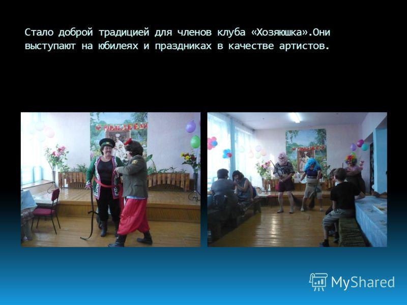 Стало доброй традицией для членов клуба «Хозяюшка».Они выступают на юбилеях и праздниках в качестве артистов.