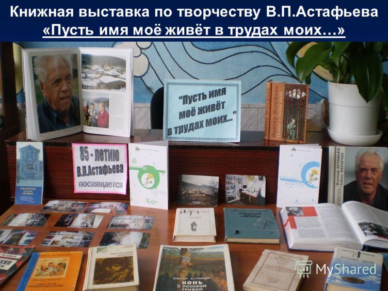Книжная выставка по творчеству В.П.Астафьева «Пусть имя моё живёт в трудах моих…»