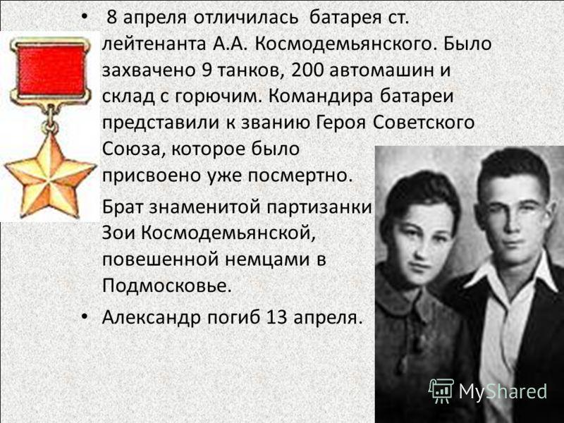 8 апреля отличилась батарея ст. лейтенанта А.А. Космодемьянского. Было захвачено 9 танков, 200 автомашин и склад с горючим. Командира батареи представили к званию Героя Советского Союза, которое было присвоено уже посмертно. Брат знаменитой партизанк