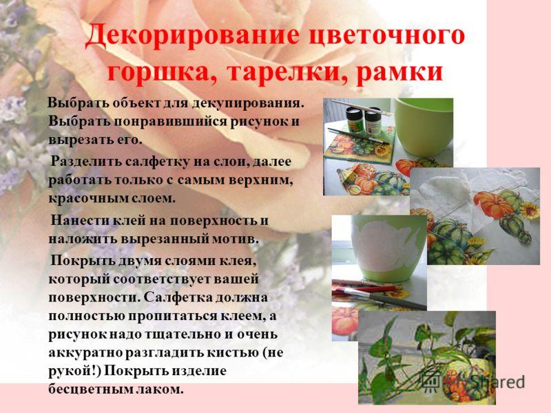 Декорирование цветочного горшка, тарелки, рамки Выбрать объект для декупирования. Выбрать понравившийся рисунок и вырезать его. Разделить салфетку на слои, далее работать только с самым верхним, красочным слоем. Нанести клей на поверхность и наложить