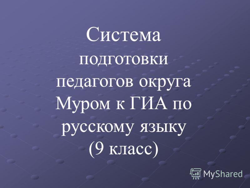 Система подготовки педагогов округа Муром к ГИА по русскому языку (9 класс)
