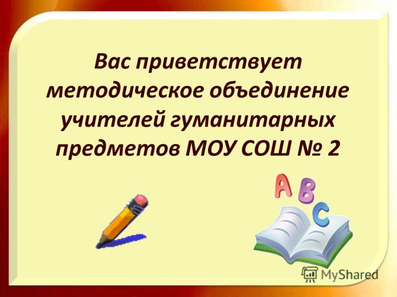 Вас приветствует методическое объединение учителей гуманитарных предметов МОУ СОШ 2