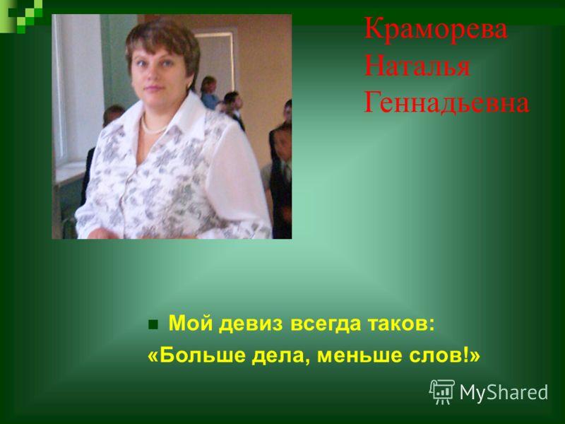 Краморева Наталья Геннадьевна Мой девиз всегда таков: «Больше дела, меньше слов!»