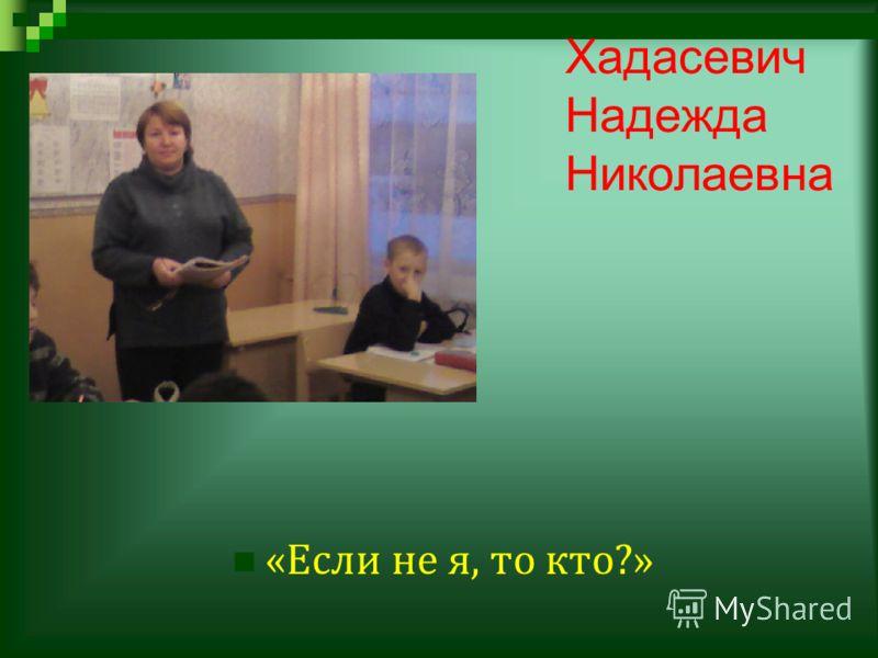 Хадасевич Надежда Николаевна « Если не я, то кто ?»