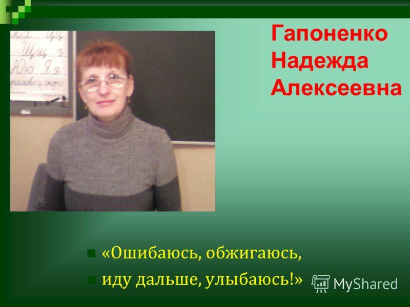 Гапоненко Надежда Алексеевна « Ошибаюсь, обжигаюсь, иду дальше, улыбаюсь !»