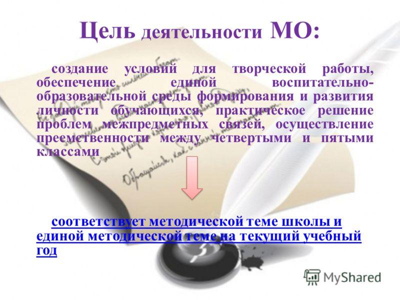 Цель деятельности МО: создание условий для творческой работы, обеспечение единой воспитательно- образовательной среды формирования и развития личности обучающихся, практическое решение проблем межпредметных связей, осуществление преемственности между