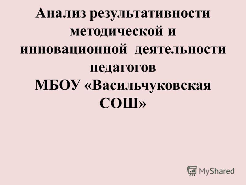 Анализ результативности методической и инновационной деятельности педагогов МБОУ «Васильчуковская СОШ»